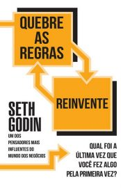 Quebre as Regras e Reivente – Seth Godin